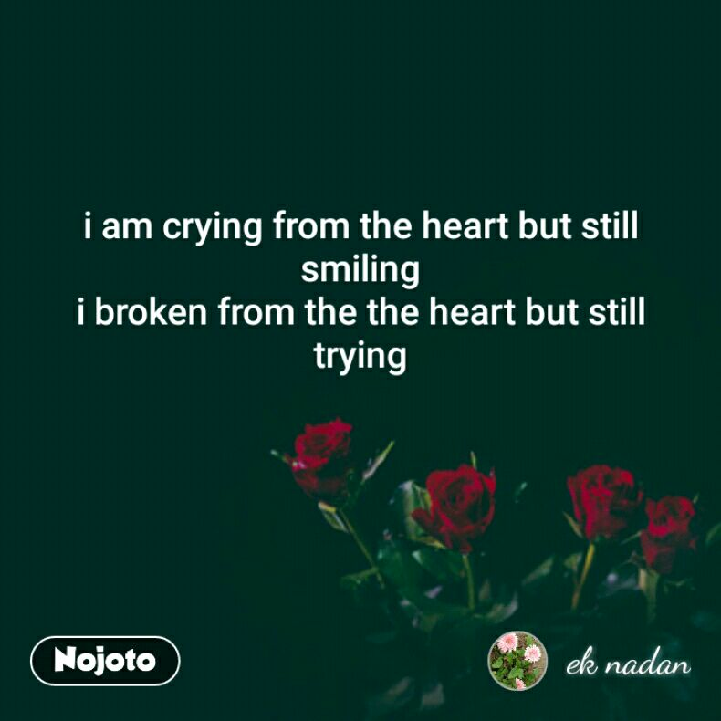 i am crying from the heart but still smiling i broken from the the heart but still trying