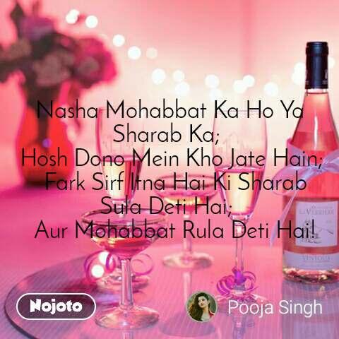 Nasha Mohabbat Ka Ho Ya Sharab Ka;   Hosh Dono Mein Kho Jate Hain;   Fark Sirf Itna Hai Ki Sharab Sula Deti Hai;   Aur Mohabbat Rula Deti Hai!