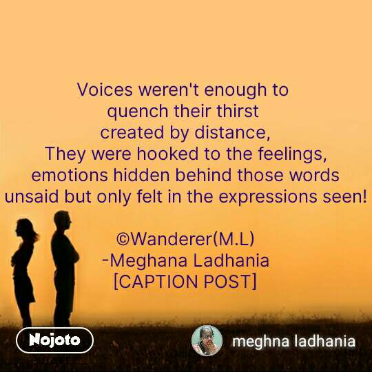 Voices weren't enough to  quench their thirst  created by distance, They were hooked to the feelings, emotions hidden behind those words unsaid but only felt in the expressions seen!  ©Wanderer(M.L) -Meghana Ladhania [CAPTION POST] #NojotoQuote