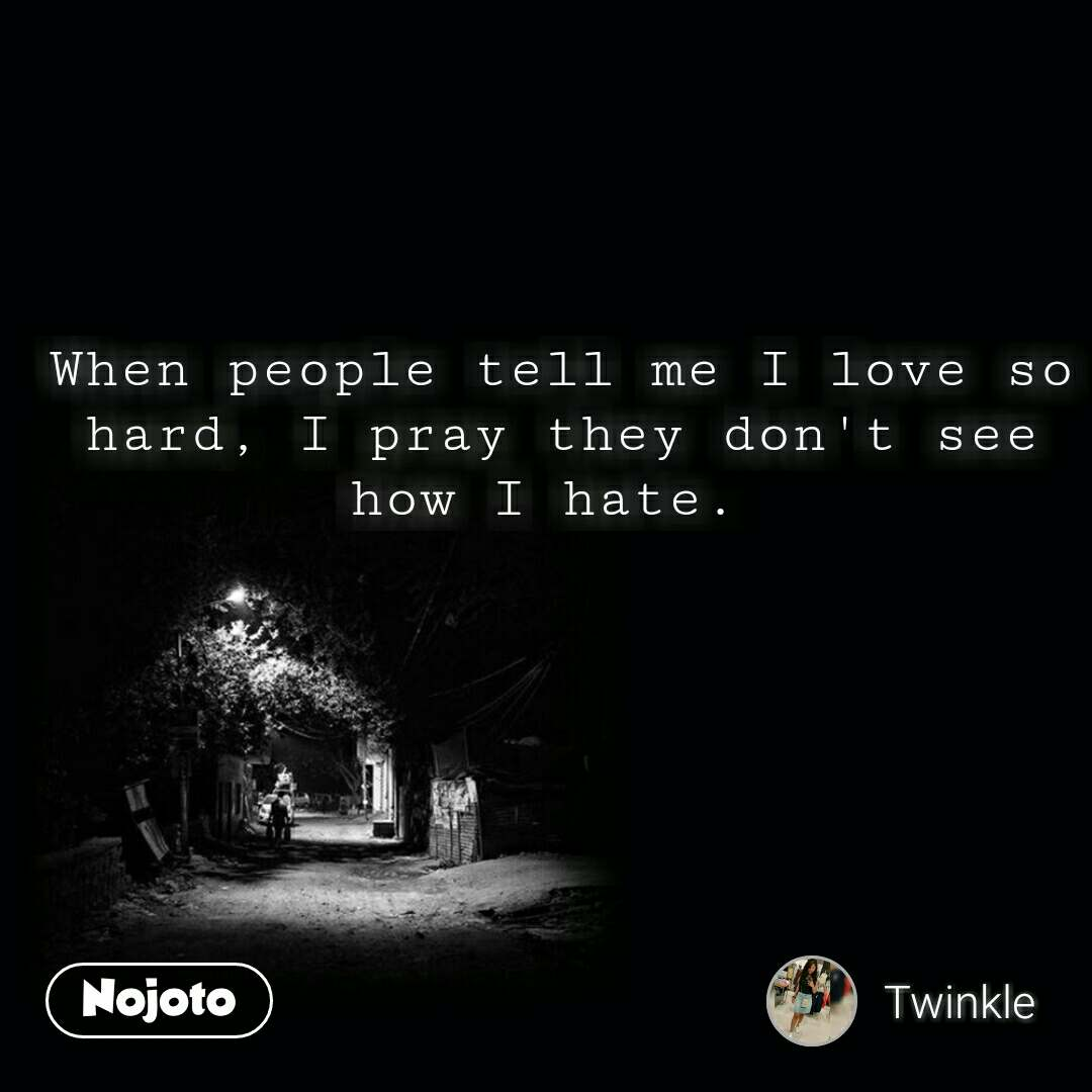 When people tell me I love so hard, I pray they don't see how I hate.  #NojotoQuote
