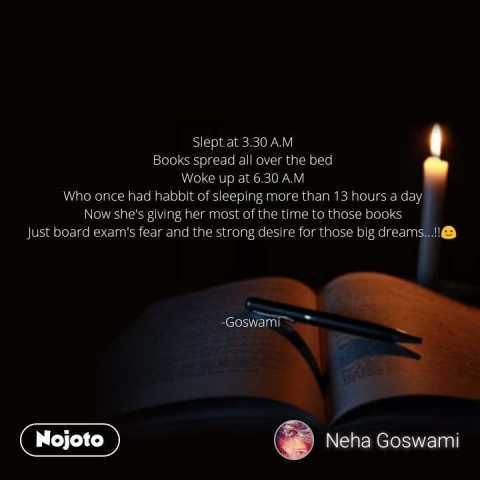 Slept at 3.30 A.M Books spread all over the bed Woke up at 6.30 A.M Who once had habbit of sleeping more than 13 hours a day Now she's giving her most of the time to those books Just board exam's fear and the strong desire for those big dreams...!!😉                    -Goswami  #NojotoQuote