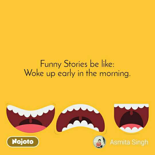 Funny Stories be like: Woke up early in the morning.
