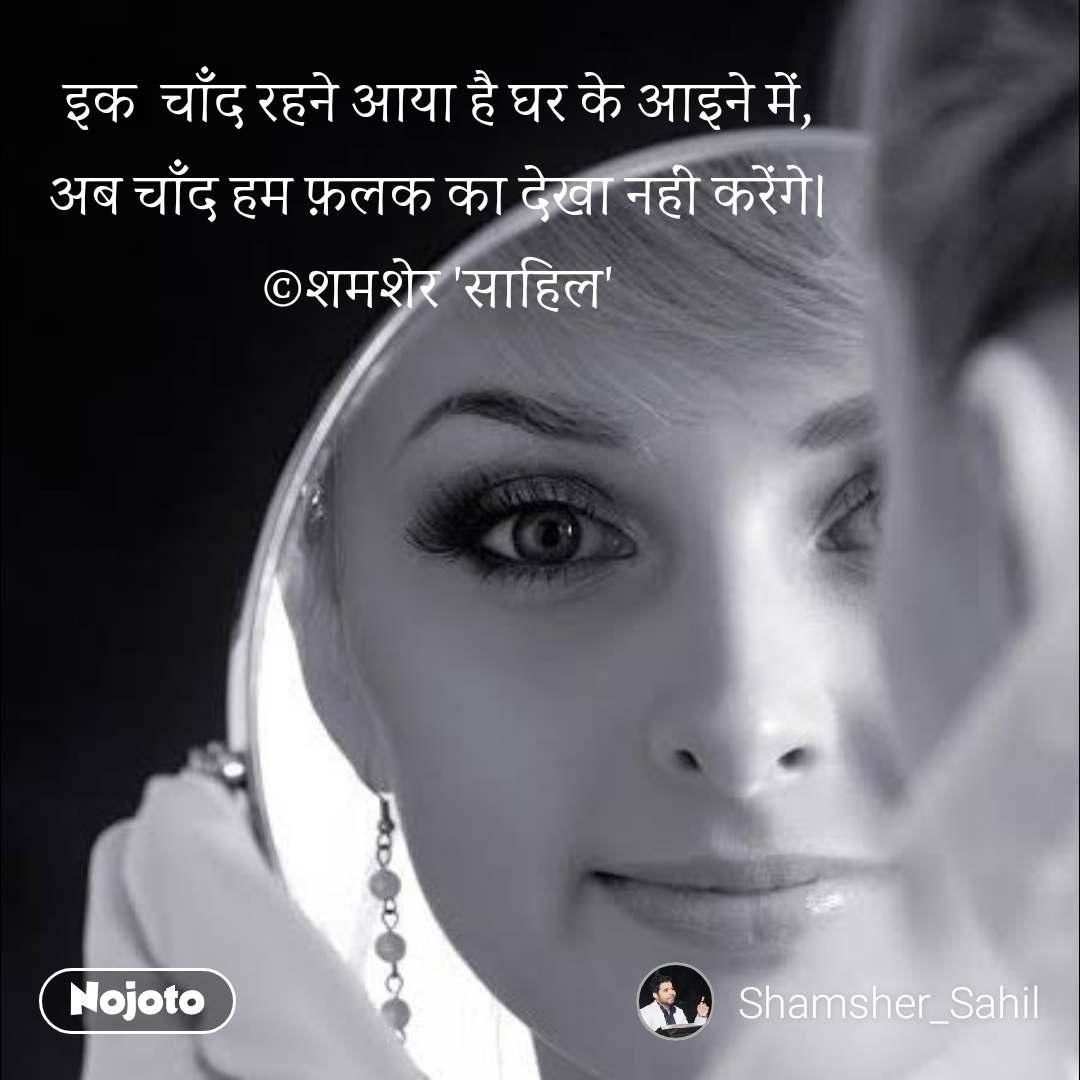 इक  चाँद रहने आया है घर के आइने में, अब चाँद हम फ़लक का देखा नहीं करेंगे। ©शमशेर 'साहिल'