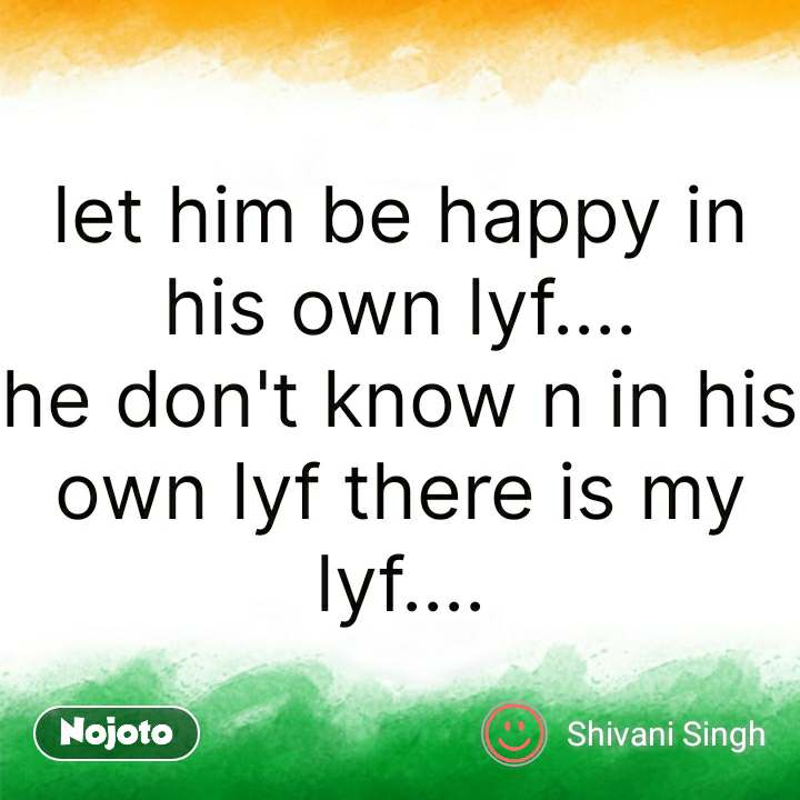 India quotes  let him be happy in his own lyf.... he don't know n in his own lyf there is my lyf.... #NojotoQuote