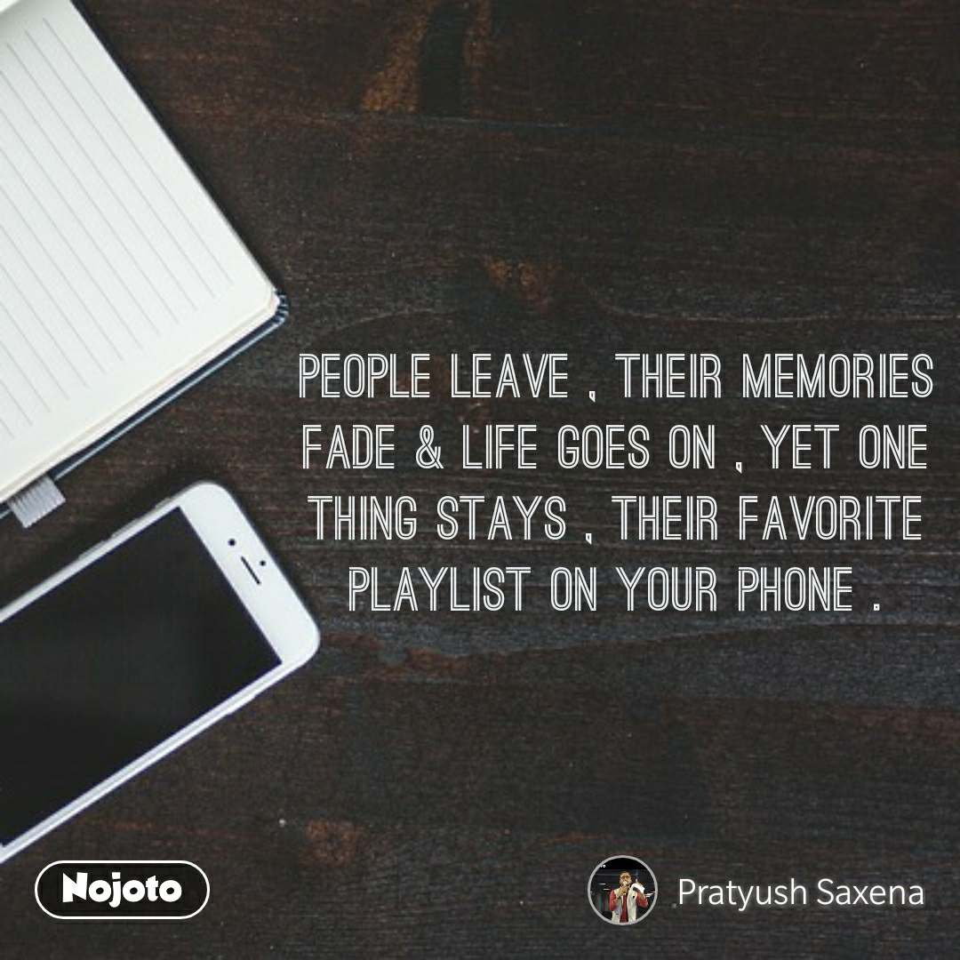 People Leave , their Memories Fade & Life goes on , yet one thing stays , their favorite playlist on your phone .