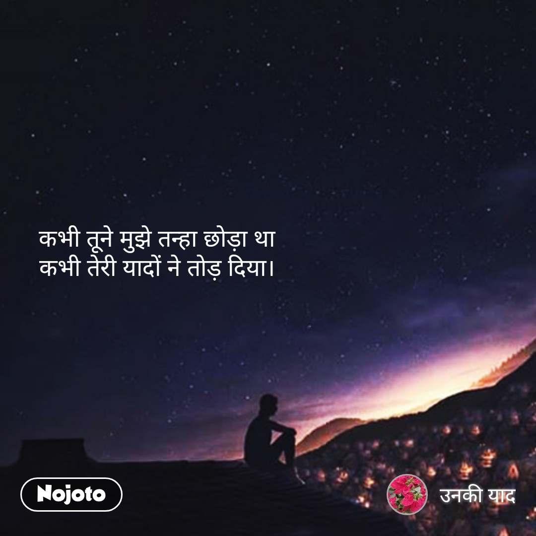 Night sms quotes messages in hindi  कभी तूने मुझे तन्हा छोड़ा था कभी तेरी यादों ने तोड़ दिया। #NojotoQuote