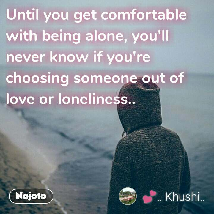 Until you get comfortable with being alone, you'll  never know if you're choosing someone out of love or loneliness..  #NojotoQuote