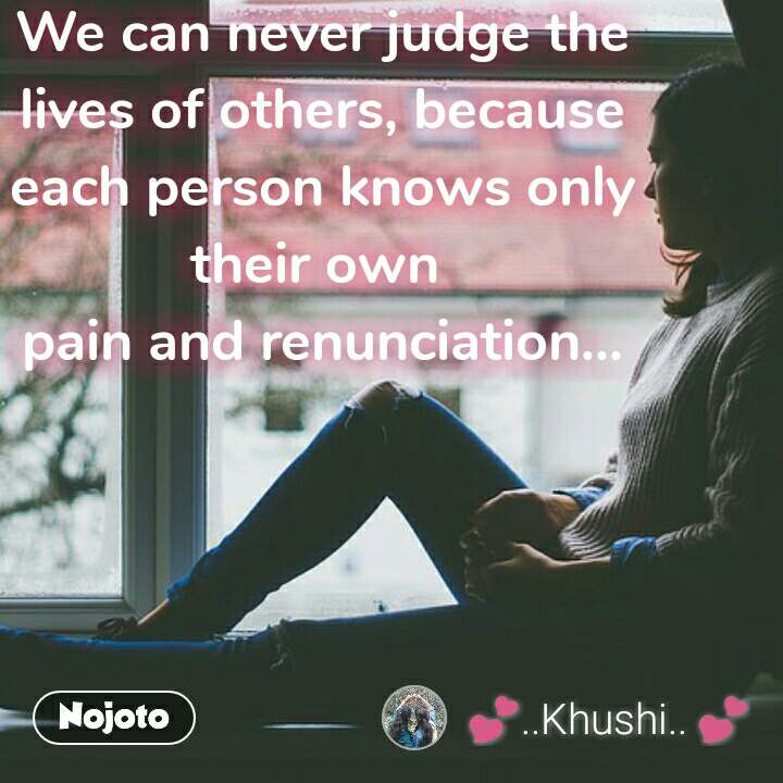 We can never judge the lives of others, because  each person knows only  their own  pain and renunciation... #NojotoQuote