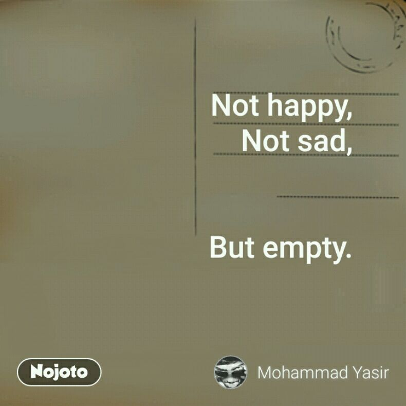 Not happy, Not sad,   But empty.
