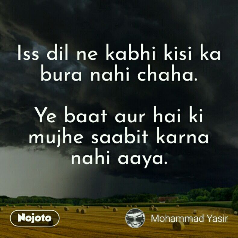 Iss dil ne kabhi kisi ka bura nahi chaha.  Ye baat aur hai ki mujhe saabit karna nahi aaya.