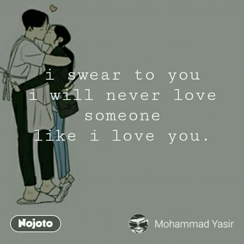 i swear to you i will never love someone like i love you.