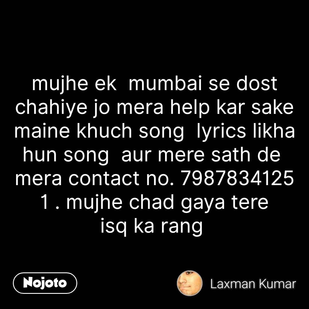 mujhe ek  mumbai se dost chahiye jo mera help kar sake maine khuch song  lyrics likha hun song  aur mere sath de  mera contact no. 7987834125 1 . mujhe chad gaya tere isq ka rang  #NojotoQuote