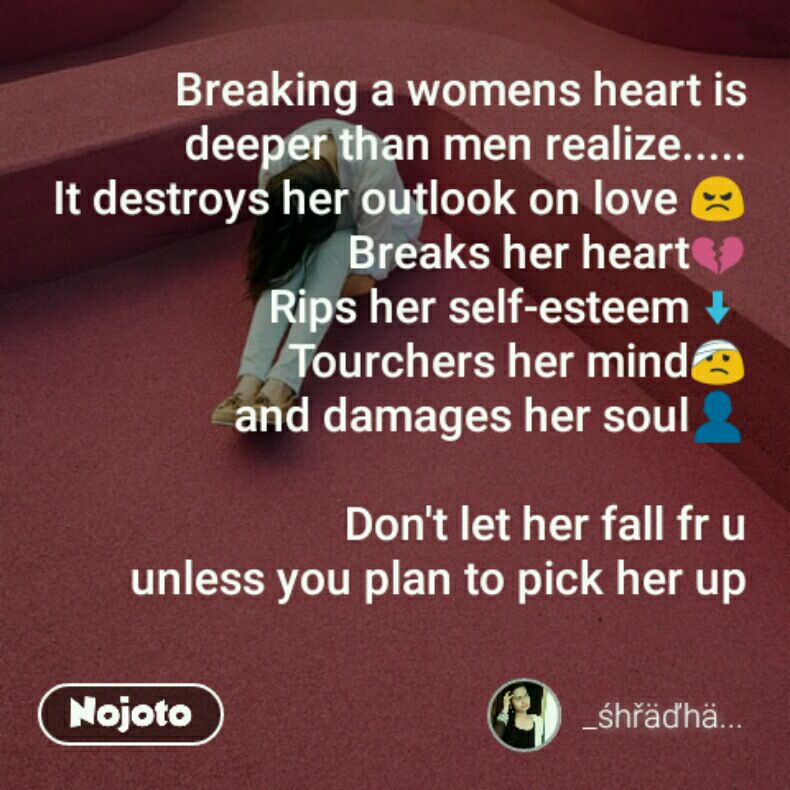 Breaking a womens heart is deeper than men realize..... It destroys her outlook on love 😠 Breaks her heart💔 Rips her self-esteem⬇ Tourchers her mind🤕 and damages her soul👤  Don't let her fall fr u unless you plan to pick her up
