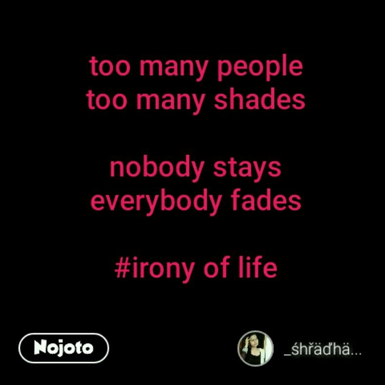 Too Many People Too Many Shades Nobody Stays Everybody Fades Irony