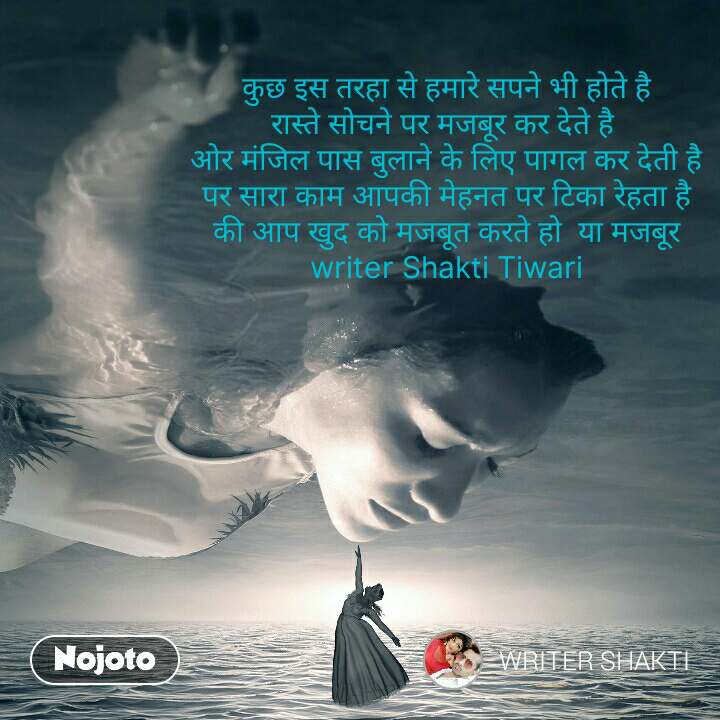 कुछ इस तरहा से हमारे सपने भी होते है रास्ते सोचने पर मजबूर कर देते है  ओर मंजिल पास बुलाने के लिए पागल कर देती है पर सारा काम आपकी मेहनत पर टिका रेहता है की आप खुद को मजबूत करते हो  या मजबूर writer Shakti Tiwari #NojotoQuote