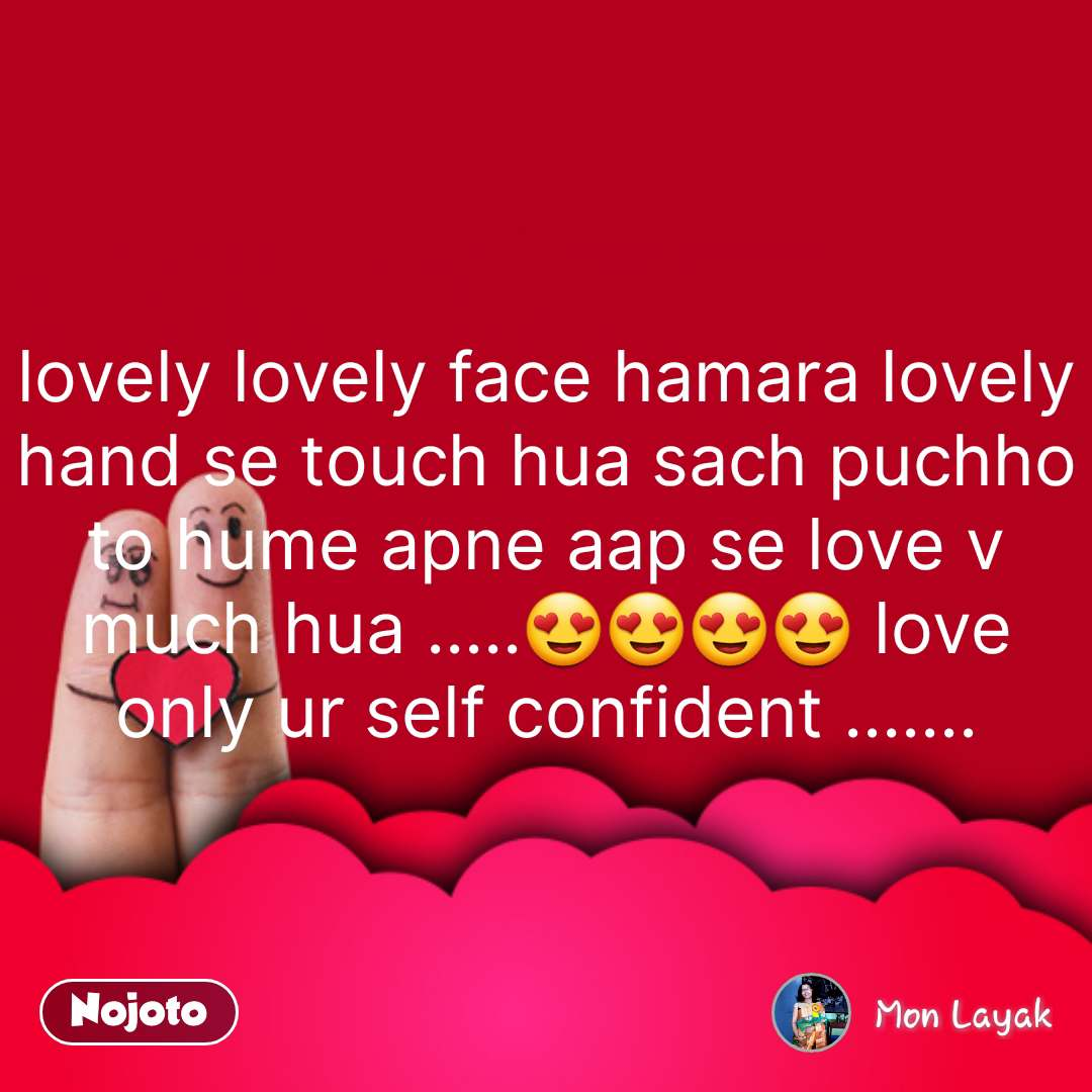 lovely lovely face hamara lovely hand se touch hua sach puchho to hume apne aap se love v much hua .....😍😍😍😍 love only ur self confident ....... #NojotoQuote