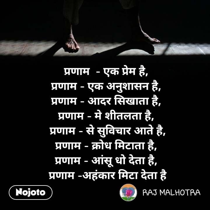प्रणाम  - एक प्रेम है,  प्रणाम - एक अनुशासन है,  प्रणाम - आदर सिखाता है,  प्रणाम - मे शीतलता है,  प्रणाम - से सुविचार आते है, प्रणाम - क्रोध मिटाता है,  प्रणाम - आंसू धो देता है,  प्रणाम -अहंकार मिटा देता है   #NojotoQuote