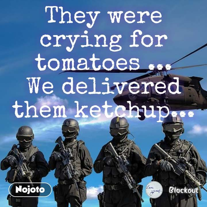 They were crying for tomatoes ... We delivered them ketchup... #NojotoQuote