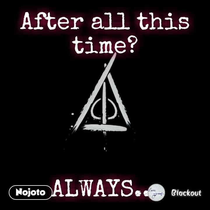 After all this time?      ALWAYS... #NojotoQuote