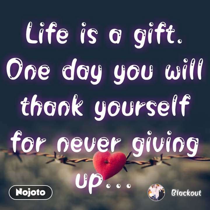 Life is a gift. One day you will thank yourself for never giving up... #NojotoQuote