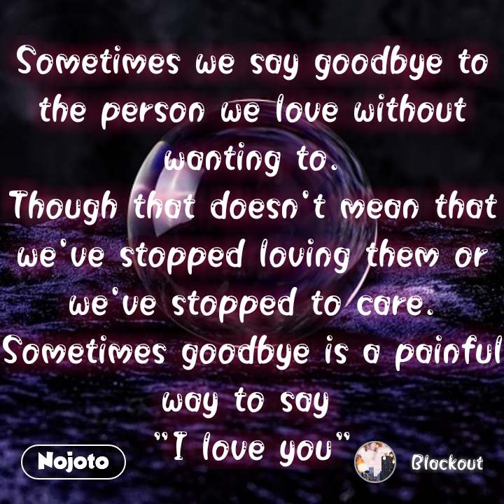 "Sometimes we say goodbye to the person we love without wanting to. Though that doesn't mean that we've stopped loving them or we've stopped to care. Sometimes goodbye is a painful way to say  ""I love you"" #NojotoQuote"