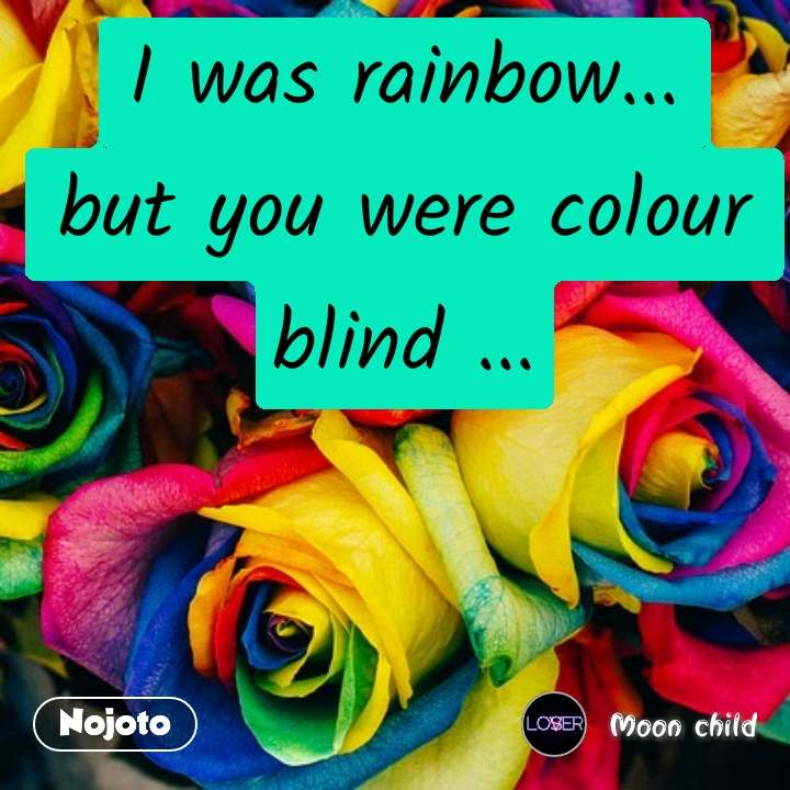 I was rainbow... but you were colour blind ...