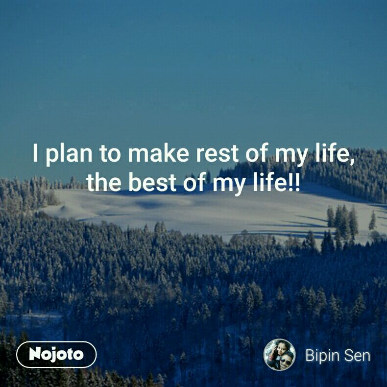 I plan to make rest of my life, the best of my life!!