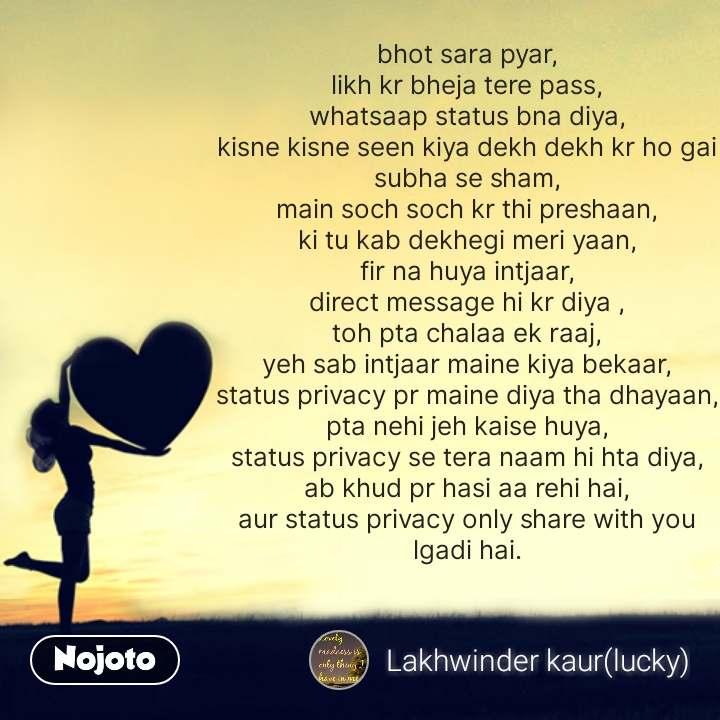 Love Shayari in Hindi bhot sara pyar, likh kr bheja tere pass, whatsaap status bna diya, kisne kisne seen kiya dekh dekh kr ho gai subha se sham, main soch soch kr thi preshaan, ki tu kab dekhegi meri yaan, fir na huya intjaar, direct message hi kr diya , toh pta chalaa ek raaj, yeh sab intjaar maine kiya bekaar, status privacy pr maine diya tha dhayaan, pta nehi jeh kaise huya, status privacy se tera naam hi hta diya, ab khud pr hasi aa rehi hai, aur status privacy only share with you lgadi hai. #NojotoQuote