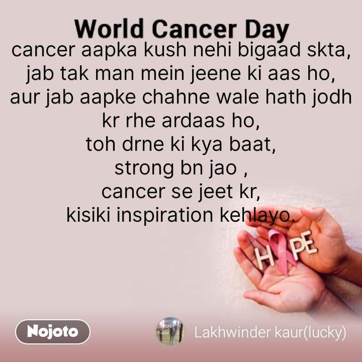 world cancer day quotes cancer aapka kush nehi bigaad skta, jab tak man mein jeene ki aas ho, aur jab aapke chahne wale hath jodh kr rhe ardaas ho, toh drne ki kya baat, strong bn jao , cancer se jeet kr, kisiki inspiration kehlayo. #NojotoQuote