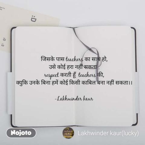 जिसके पास teachers का साथ हो, उसे कोई हरा नहीं सकता , respect करती हूँ  teachers की, क्युकि उनके बिना हमें कोई किसी काबिल बना नहीं सकता।।  -Lakhwinder kaur   #NojotoQuote