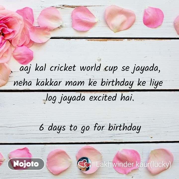aaj kal cricket world cup se jayada, neha kakkar mam ke birthday ke liye  log jayada excited hai.  6 days to go for birthday