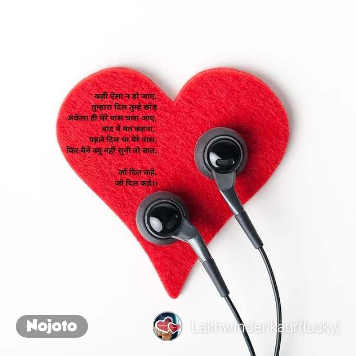 कहीं �सा न हो जा�, त�म�हारा दिल त�म�हे छोड़  अकेला ही मेरे पास चला आ�, बाद में मत कहना,  पहले दिल था मेरे पास, फिर मैने क�यू नहीं स�नी वो बात,  जो दिल कहे, जो दिल कहे।।