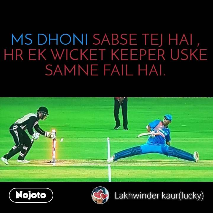 MS DHONI SABSE TEJ HAI , HR EK WICKET KEEPER USKE SAMNE FAIL HAI.