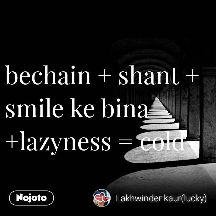 bechain + shant + smile ke bina +lazyness = cold