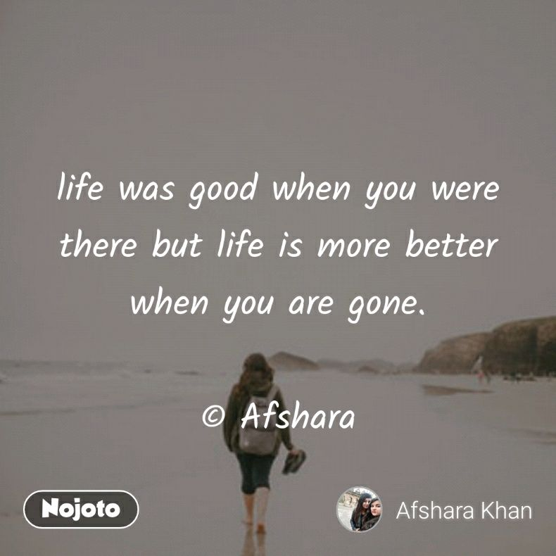 life was good when you were there but life is more better when you are gone.  © Afshara