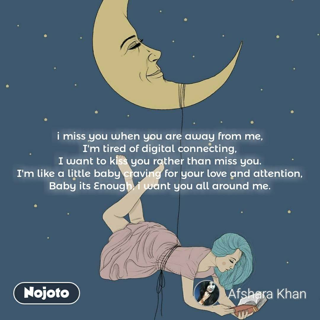 i miss you when you are away from me, I'm tired of digital connecting, I want to kiss you rather than miss you. I'm like a little baby craving for your love and attention, Baby its Enough, i want you all around me.