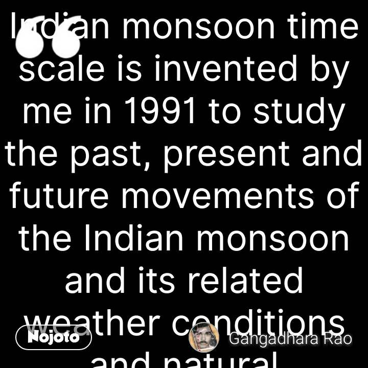 Indian monsoon time scale is invented by me in 1991 to study the past, present and future movements of the Indian monsoon and its related weather conditions and natural calamities.Find out it on Search Engines in the name of INDIAN MONSOON TIME SCALE BY GANGADHARA RAO IRLAPATI. Make further research develop and promote it.Recognize me as the inventor of the Indian monsoon time scale by making references in your publications and conversations.  #NojotoQuote