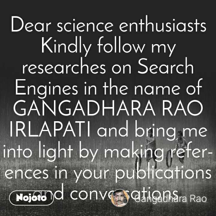 Dear science enthusiasts Kindly follow my researches on Search Engines in the name of GANGADHARA RAO IRLAPATI and bring me into light by making references in your publications and conversations
