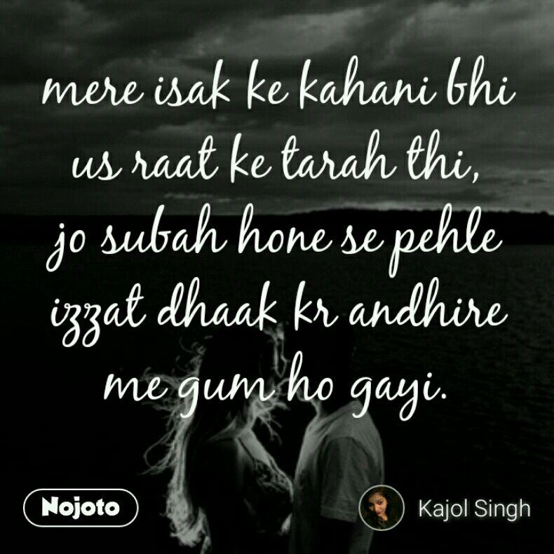 mere isak ke kahani bhi us raat ke tarah thi, jo subah hone se pehle izzat dhaak kr andhire me gum ho gayi.
