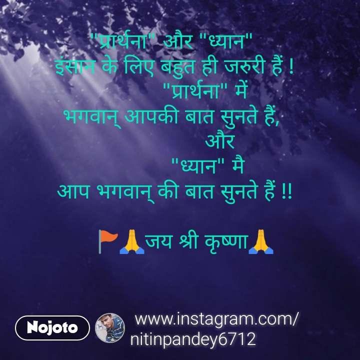 """bhagwan quotes  """"प्रार्थना"""" और """"ध्यान""""  इंसान के लिए बहुत ही जरुरी हैं !            """"प्रार्थना"""" में  भगवान् आपकी बात सुनते हैं,                  और              """"ध्यान"""" मै  आप भगवान् की बात सुनते हैं !!     🚩🙏जय श्री कृष्णा🙏 #NojotoQuote"""