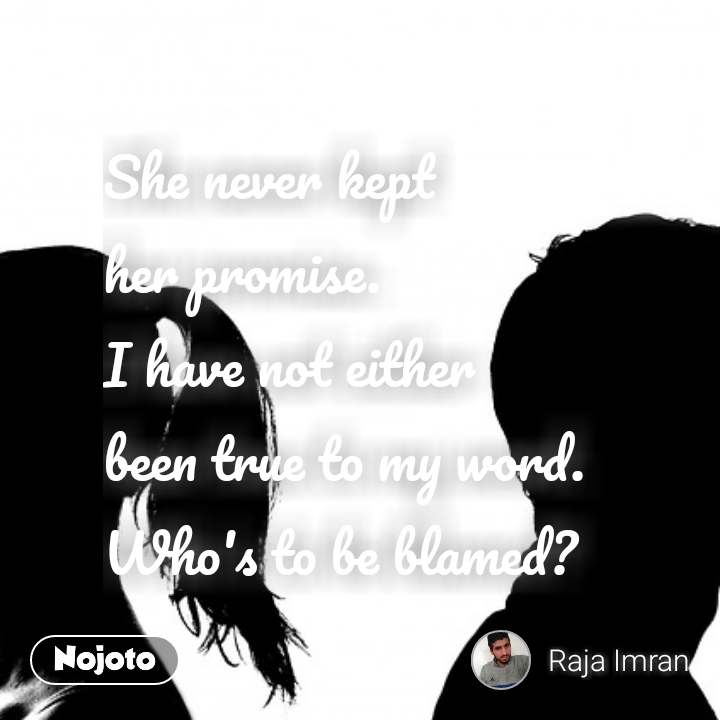She never kept  her promise.  I have not either  been true to my word.  Who's to be blamed?  #NojotoQuote
