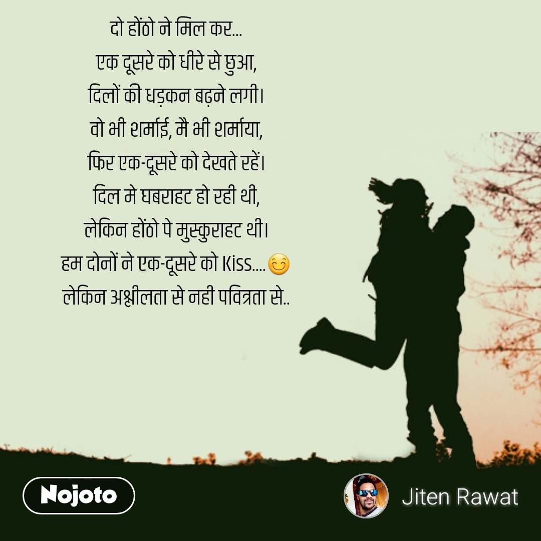 दो होंठो ने मिल कर... एक दूसरे को धीरे से छुआ, दिलों की धड़कन बढ़ने लगी। वो भी शर्माई, मै भी शर्माया, फिर एक-दूसरे को देखते रहें। दिल मे घबराहट हो रही थी, लेकिन होंठो पे मुस्कुराहट थी। हम दोनों ने एक-दूसरे को Kiss....😊 लेकिन अश्लीलता से नही पवित्रता से..  #NojotoQuote