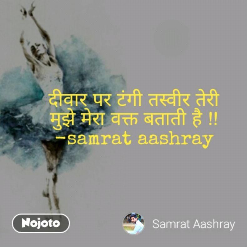 दीवार पर टंगी तस्वीर तेरी मुझे मेरा वक्त बताती है !! -samrat aashray