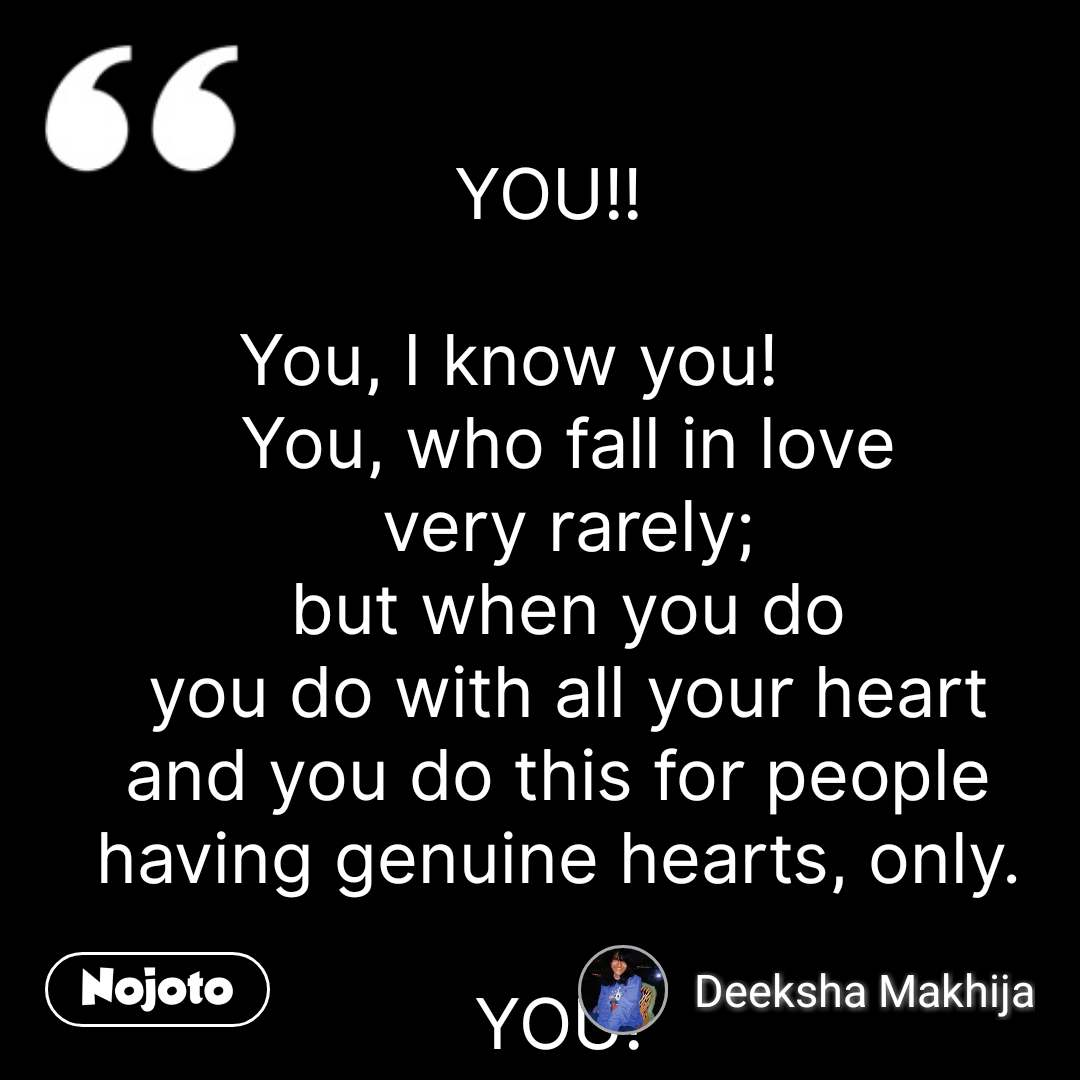YOU!!    You, I know you!       You, who fall in love very rarely; but when you do you do with all your heart and you do this for people  having genuine hearts, only.   YOU!  Who don't show love  the way this society wants you to do I know you!  You, who finds love in appreciating those little things  and bringing smiles on their faces.  You, who don't text people or talk to them on call for hours  but when needed you give them your hours  and write those beautiful tearful long messages for them.  You, who usually don't hug people  but when you do, you do  with your unadulterated love.   YOU!  Who have no knowledge about  Love, emotions, success, happiness.  You, who sucks at so many things.  However;  It is you only who apparently gives the best advise  About what I just mentioned.   You!  Who's shattered by the fake love, fake behaviour of people around you,  their Fake concern, fake identities You, who's making yourself  Strong enough to not let any other  Fake person to enter in your life I know you!  You, who cries a lot at night  And motivate yourself in a go.  I know you. You! you are not boring You are not weak You are not depressed You who make yourself happy  With your own words at night  you, a magician of your own magics I Know you!    #NojotoQuote