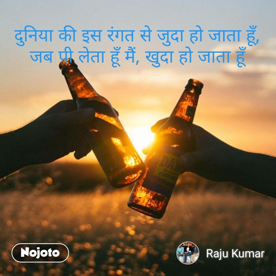 दुनिया की इस रंगत से जुदा हो जाता हूँ, जब पी लेता हूँ मैं, खुदा हो जाता हूँ #NojotoQuote