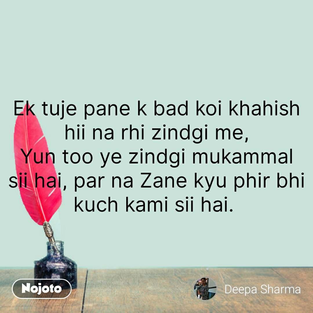 Hindi shayari quotes Ek tuje pane k bad koi khahish hii na rhi zindgi me, Yun too ye zindgi mukammal sii hai, par na Zane kyu phir bhi kuch kami sii hai.  #NojotoQuote