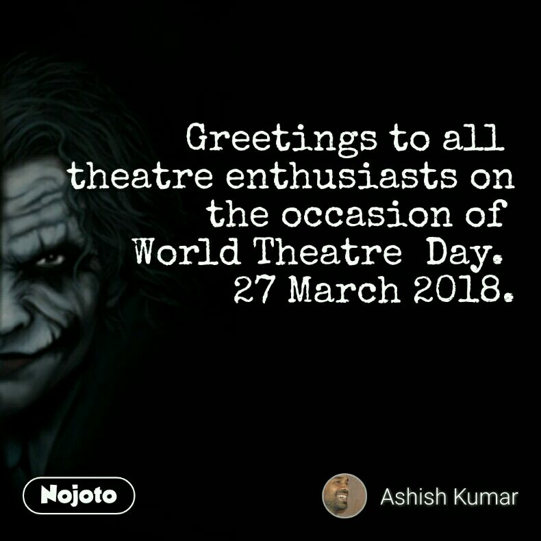 Greetings to all  theatre enthusiasts on the occasion of  World Theatre  Day.  27 March 2018.