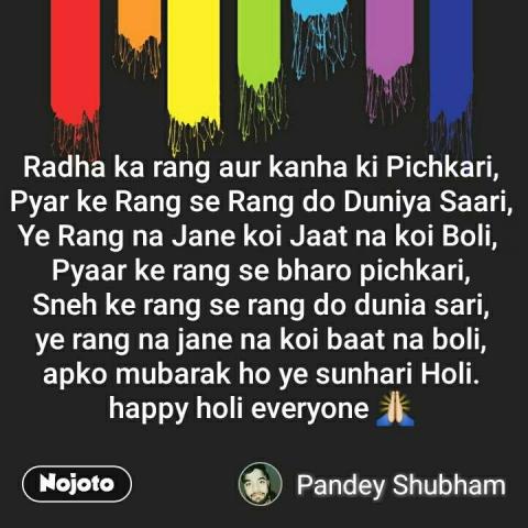 Radha ka rang aur kanha ki Pichkari, Pyar ke Rang se Rang do Duniya Saari, Ye Rang na Jane koi Jaat na koi Boli,  Pyaar ke rang se bharo pichkari, Sneh ke rang se rang do dunia sari, ye rang na jane na koi baat na boli, apko mubarak ho ye sunhari Holi. happy holi everyone 🙏 #NojotoQuote