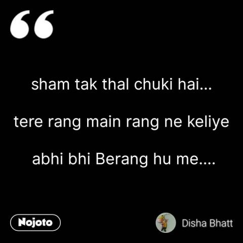 sham tak thal chuki hai...  tere rang main rang ne keliye   abhi bhi Berang hu me.... #NojotoQuote