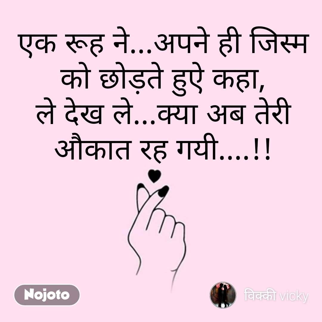 Pyar quotes in Hindi एक रूह ने...अपने ही जिस्म को छोड़ते हुएे कहा, ले देख ले...क्या अब तेरी औकात रह गयी....!! #NojotoQuote